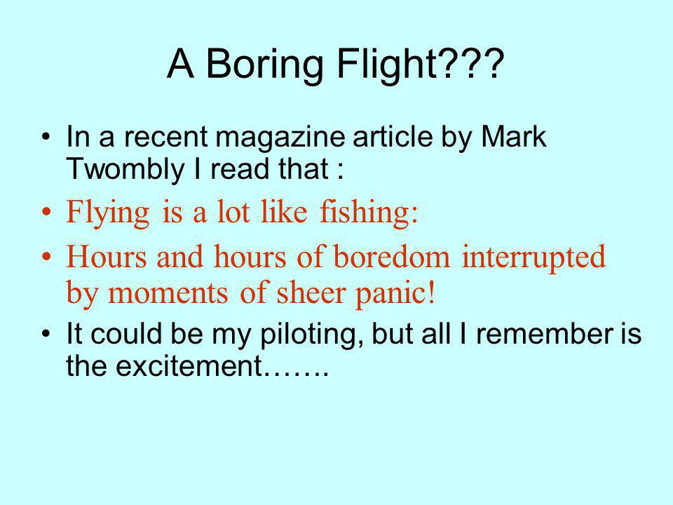 A Boring Flight??? In a recent magazine article by Mark Twombly I read that : Flying is a lot like fishing: Hours and hours of boredom interrupted by