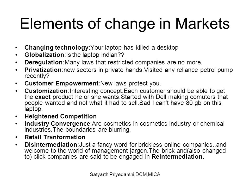 Satyarth Priyedarshi,DCM,MICA Elements of change in Markets Changing technology:Your laptop has killed a desktop Globalization:Is the laptop indian??