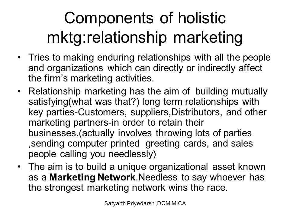 Satyarth Priyedarshi,DCM,MICA Components of holistic mktg:relationship marketing Tries to making enduring relationships with all the people and organi