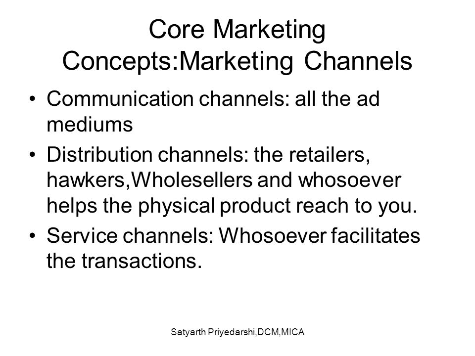 Satyarth Priyedarshi,DCM,MICA Core Marketing Concepts:Marketing Channels Communication channels: all the ad mediums Distribution channels: the retaile