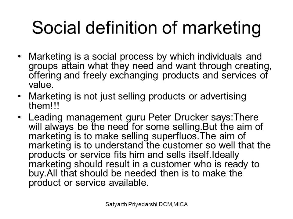Satyarth Priyedarshi,DCM,MICA Social definition of marketing Marketing is a social process by which individuals and groups attain what they need and w