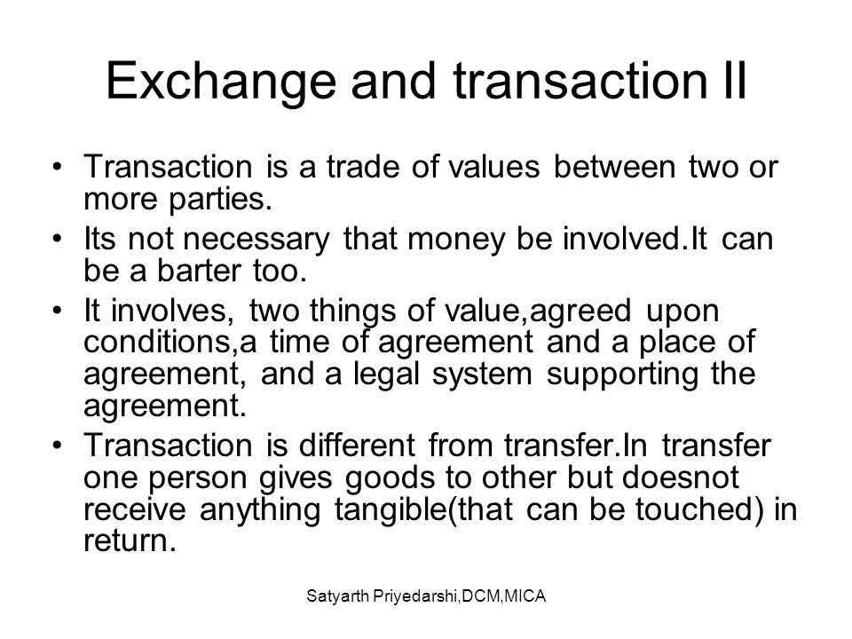 Satyarth Priyedarshi,DCM,MICA Exchange and transaction II Transaction is a trade of values between two or more parties. Its not necessary that money b