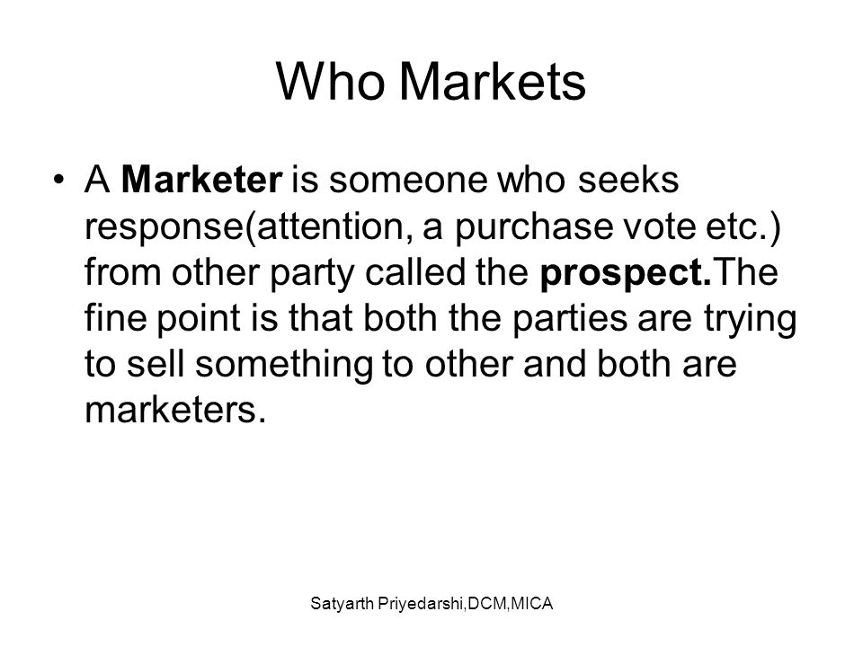 Satyarth Priyedarshi,DCM,MICA Who Markets A Marketer is someone who seeks response(attention, a purchase vote etc.) from other party called the prospe