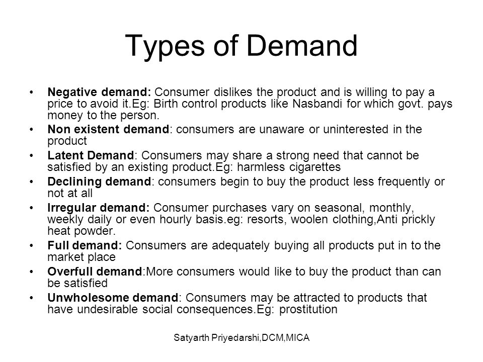 Satyarth Priyedarshi,DCM,MICA Types of Demand Negative demand: Consumer dislikes the product and is willing to pay a price to avoid it.Eg: Birth contr