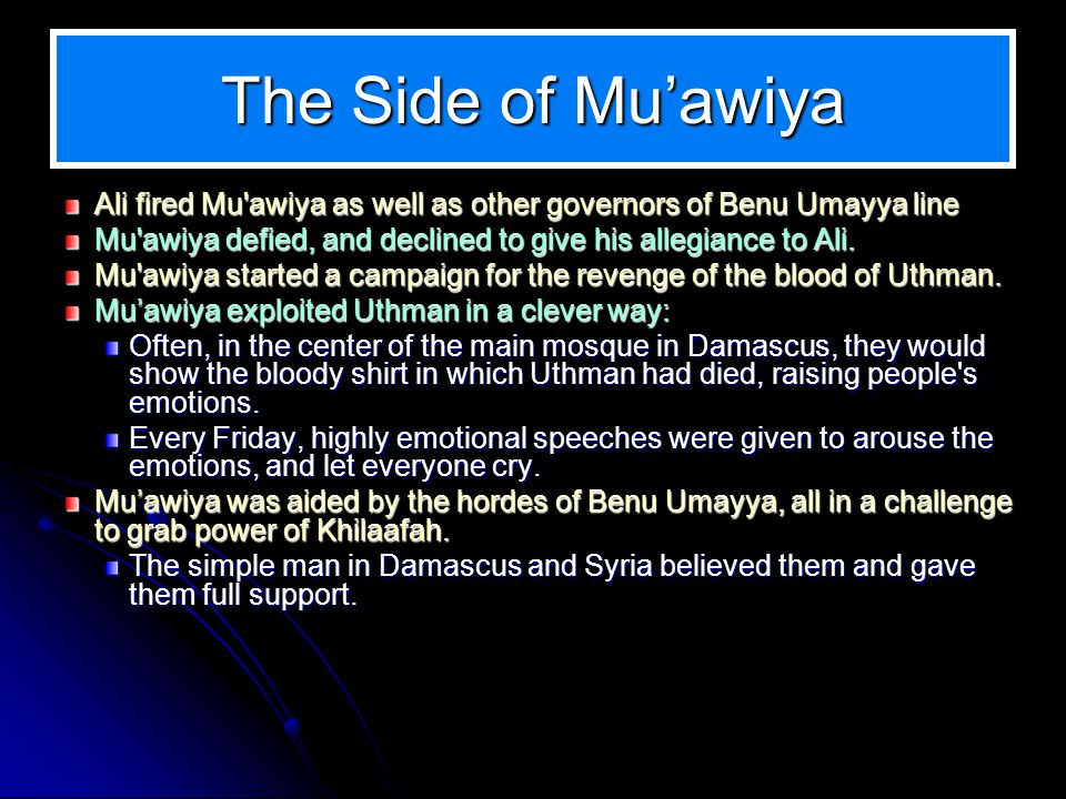The Side of Muawiya Ali fired Mu awiya as well as other governors of Benu Umayya line Mu awiya defied, and declined to give his allegiance to Ali.