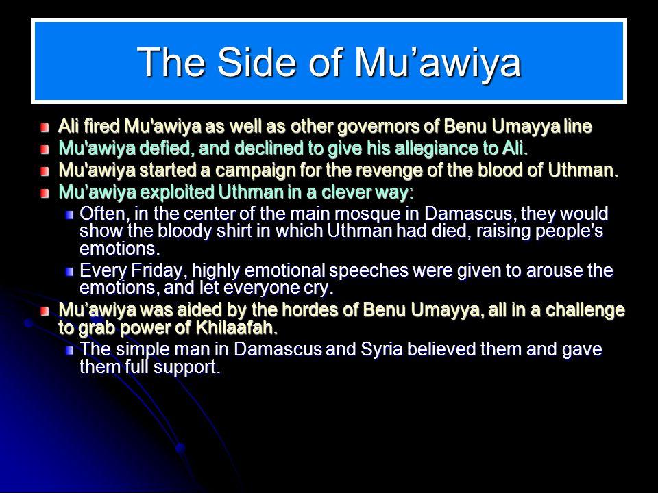 The Side of Muawiya Ali fired Mu'awiya as well as other governors of Benu Umayya line Mu'awiya defied, and declined to give his allegiance to Ali. Mu'