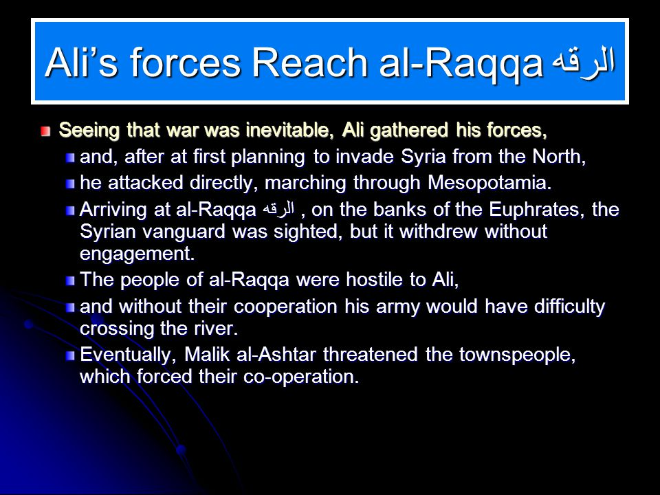 Alis forces Reach al-Raqqa الرقه Seeing that war was inevitable, Ali gathered his forces, and, after at first planning to invade Syria from the North, he attacked directly, marching through Mesopotamia.