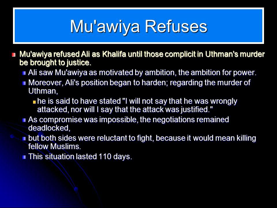 Mu'awiya Refuses Mu'awiya refused Ali as Khalifa until those complicit in Uthman's murder be brought to justice. Ali saw Mu'awiya as motivated by ambi