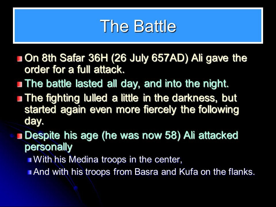 The Battle On 8th Safar 36H (26 July 657AD) Ali gave the order for a full attack. The battle lasted all day, and into the night. The fighting lulled a