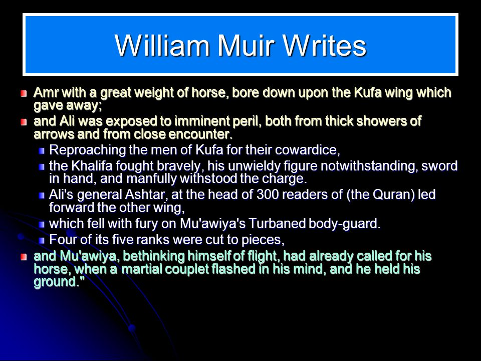 William Muir Writes Amr with a great weight of horse, bore down upon the Kufa wing which gave away; and Ali was exposed to imminent peril, both from thick showers of arrows and from close encounter.