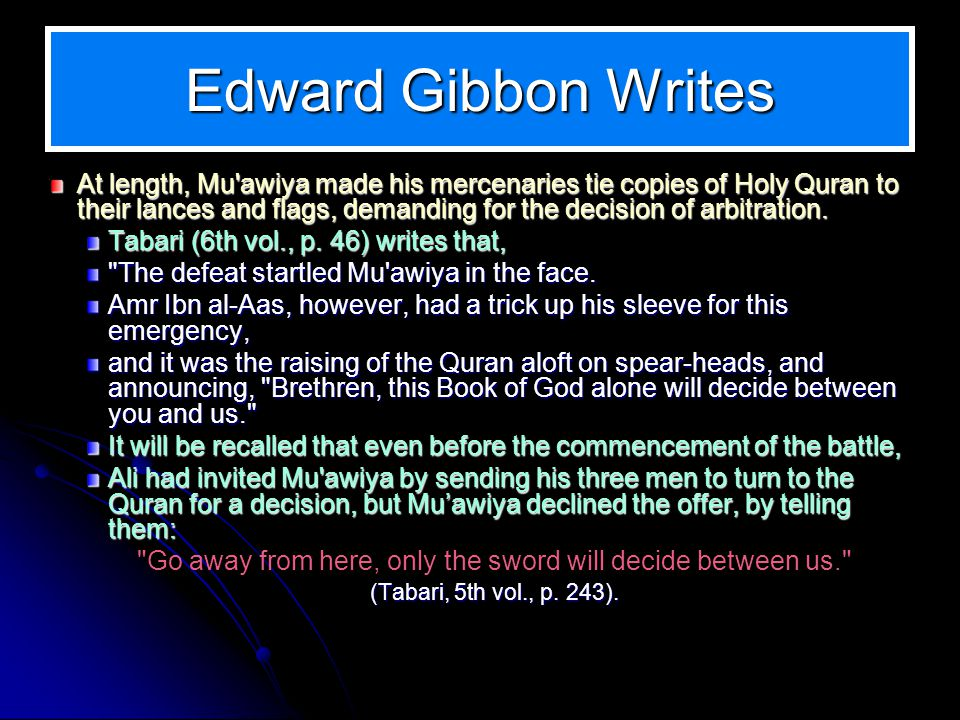 Edward Gibbon Writes At length, Mu awiya made his mercenaries tie copies of Holy Quran to their lances and flags, demanding for the decision of arbitration.