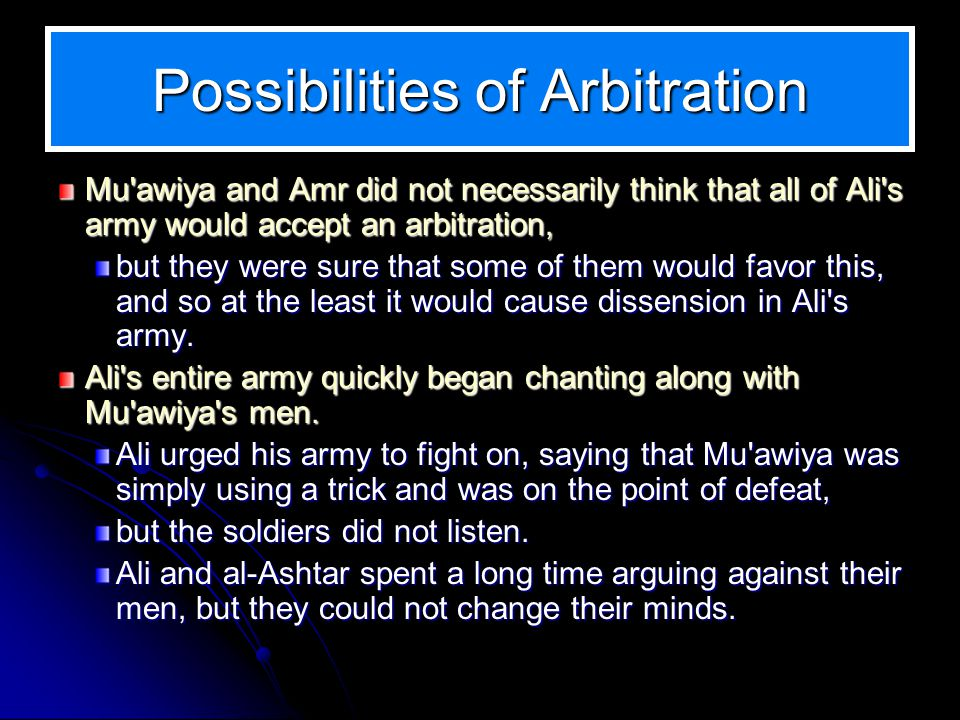 Possibilities of Arbitration Mu awiya and Amr did not necessarily think that all of Ali s army would accept an arbitration, but they were sure that some of them would favor this, and so at the least it would cause dissension in Ali s army.