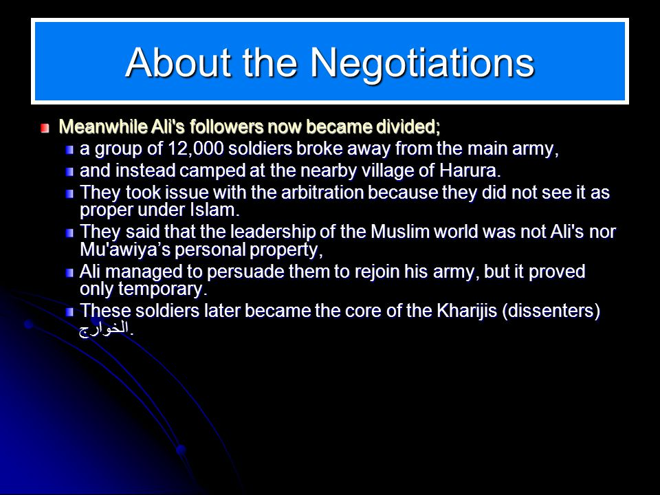 About the Negotiations Meanwhile Ali s followers now became divided; a group of 12,000 soldiers broke away from the main army, and instead camped at the nearby village of Harura.