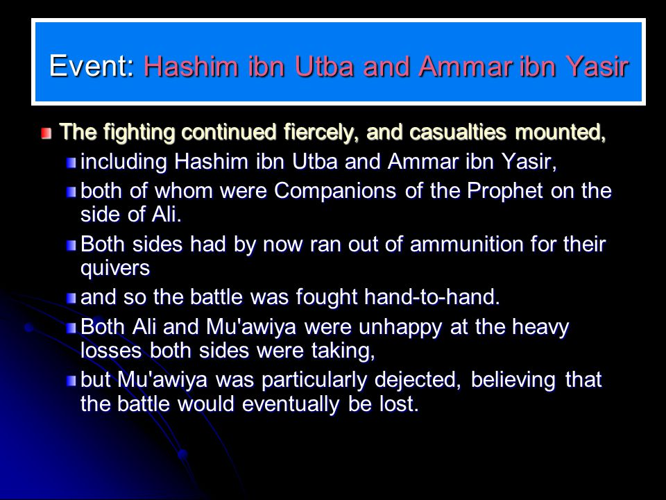 Event: Hashim ibn Utba and Ammar ibn Yasir The fighting continued fiercely, and casualties mounted, including Hashim ibn Utba and Ammar ibn Yasir, both of whom were Companions of the Prophet on the side of Ali.