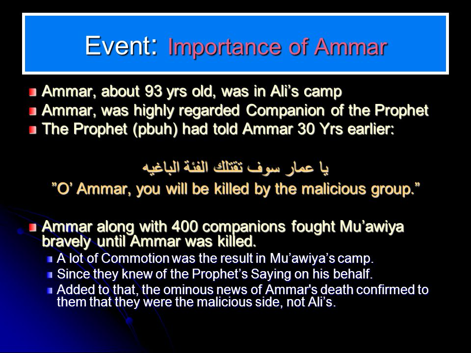 Event : Importance of Ammar Ammar, about 93 yrs old, was in Alis camp Ammar, was highly regarded Companion of the Prophet The Prophet (pbuh) had told Ammar 30 Yrs earlier: يا عمار سوف تقتلك الفئة الباغيه O Ammar, you will be killed by the malicious group.