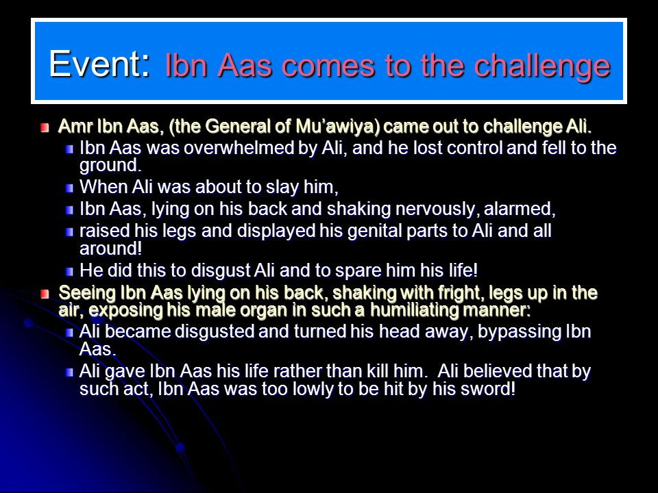 Event : Ibn Aas comes to the challenge Amr Ibn Aas, (the General of Muawiya) came out to challenge Ali. Amr Ibn Aas, (the General of Muawiya) came out