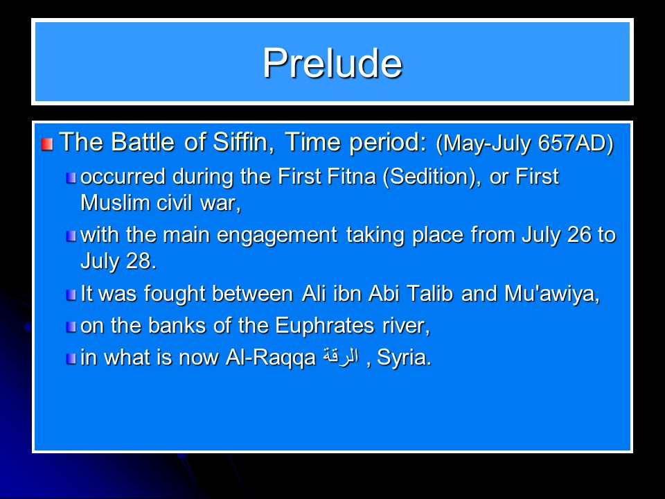 Prelude The Battle of Siffin, Time period: (May-July 657AD) occurred during the First Fitna (Sedition), or First Muslim civil war, with the main engagement taking place from July 26 to July 28.
