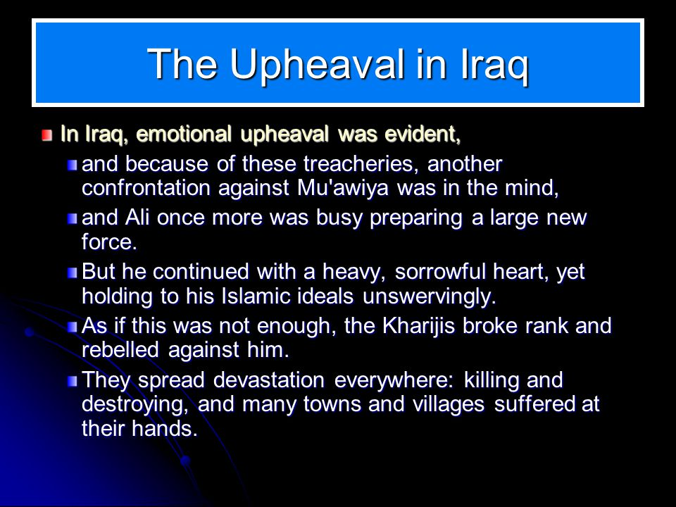 The Upheaval in Iraq In Iraq, emotional upheaval was evident, and because of these treacheries, another confrontation against Mu awiya was in the mind, and Ali once more was busy preparing a large new force.