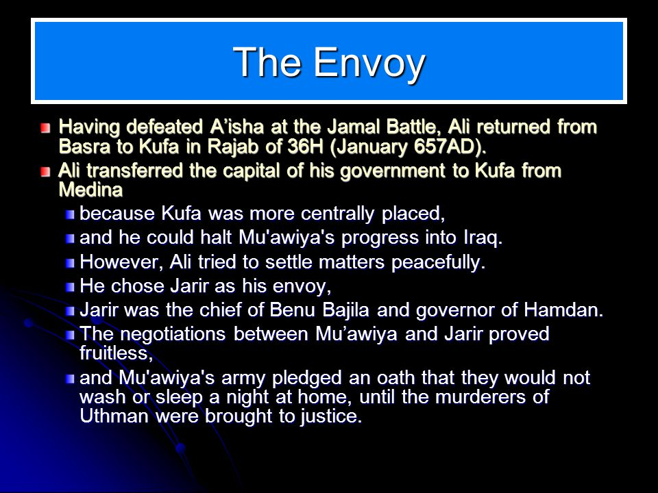 The Envoy Having defeated Aisha at the Jamal Battle, Ali returned from Basra to Kufa in Rajab of 36H (January 657AD). Ali transferred the capital of h