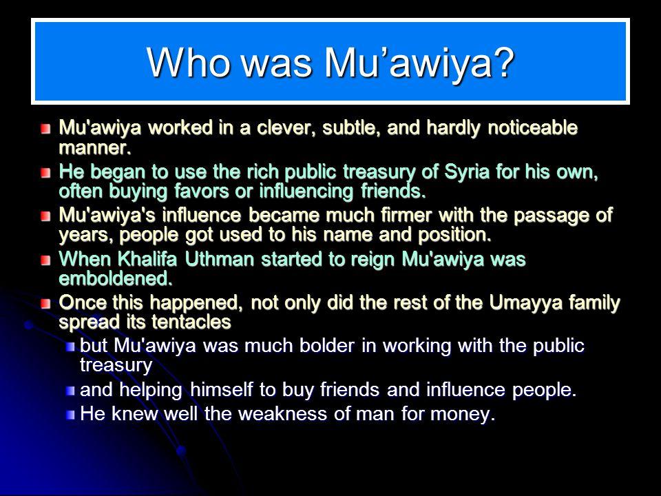 Who was Muawiya? Mu'awiya worked in a clever, subtle, and hardly noticeable manner. Mu'awiya worked in a clever, subtle, and hardly noticeable manner.