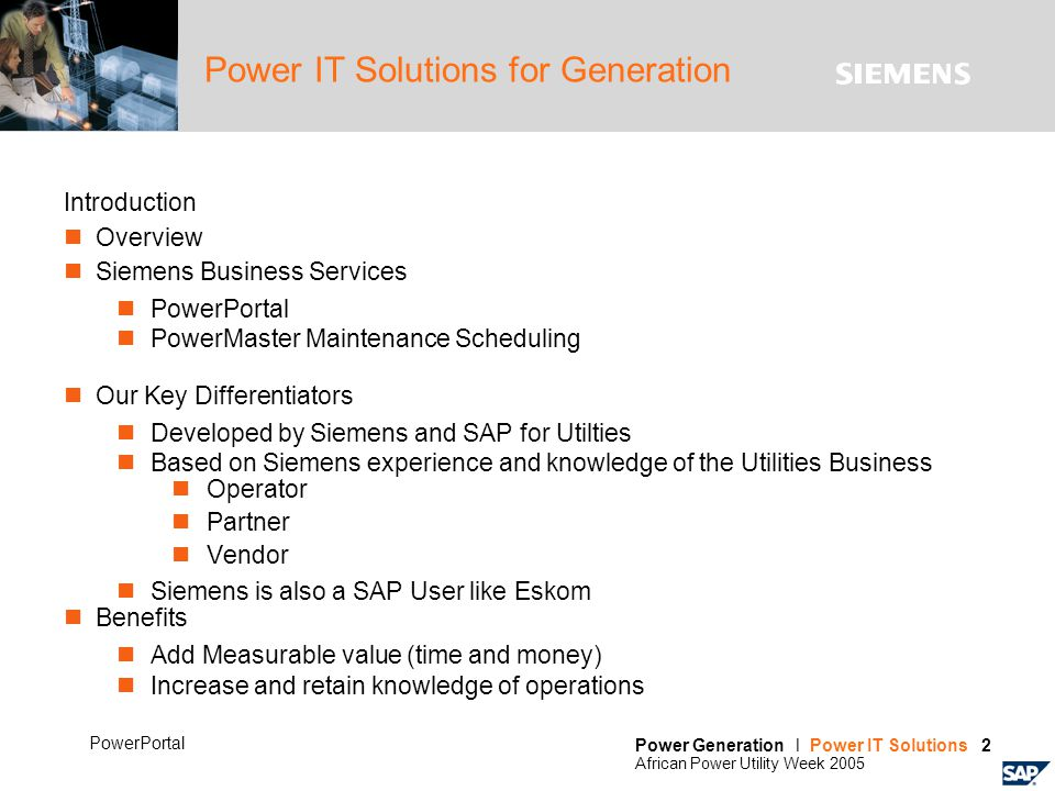 Power Generation l Power IT Solutions 2 African Power Utility Week 2005 PowerPortal Power IT Solutions for Generation Introduction Overview Siemens Business Services PowerPortal PowerMaster Maintenance Scheduling Our Key Differentiators Developed by Siemens and SAP for Utilties Based on Siemens experience and knowledge of the Utilities Business Operator Partner Vendor Siemens is also a SAP User like Eskom Benefits Add Measurable value (time and money) Increase and retain knowledge of operations