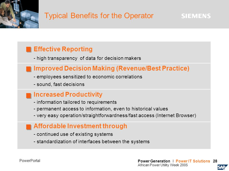Power Generation l Power IT Solutions 28 African Power Utility Week 2005 PowerPortal Typical Benefits for the Operator Effective Reporting - high transparency of data for decision makers Improved Decision Making (Revenue/Best Practice) - employees sensitized to economic correlations - sound, fast decisions Increased Productivity - information tailored to requirements - permanent access to information, even to historical values - very easy operation/straightforwardness/fast access (Internet Browser) Affordable Investment through - continued use of existing systems - standardization of interfaces between the systems