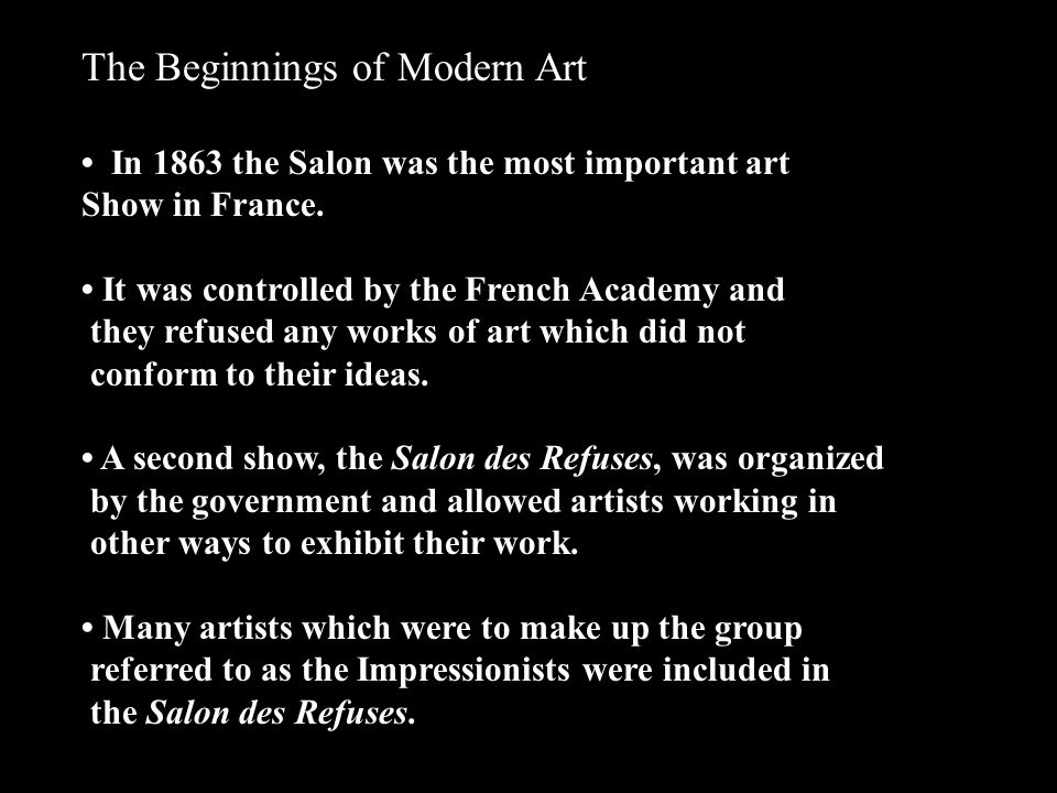 The Beginnings of Modern Art In 1863 the Salon was the most important art Show in France. It was controlled by the French Academy and they refused any