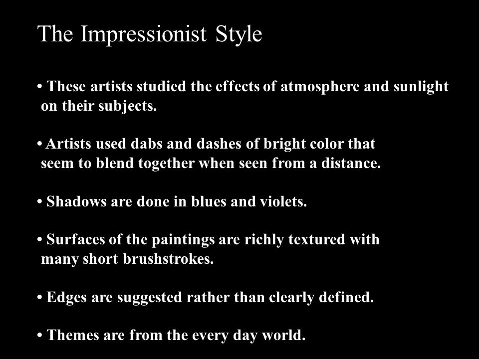 The Impressionist Style These artists studied the effects of atmosphere and sunlight on their subjects. Artists used dabs and dashes of bright color t