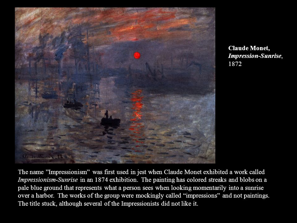 The name Impressionism was first used in jest when Claude Monet exhibited a work called Impressionism-Sunrise in an 1874 exhibition. The painting has