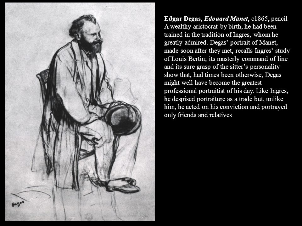 Edgar Degas, Edouard Manet, c1865, pencil A wealthy aristocrat by birth, he had been trained in the tradition of Ingres, whom he greatly admired. Dega