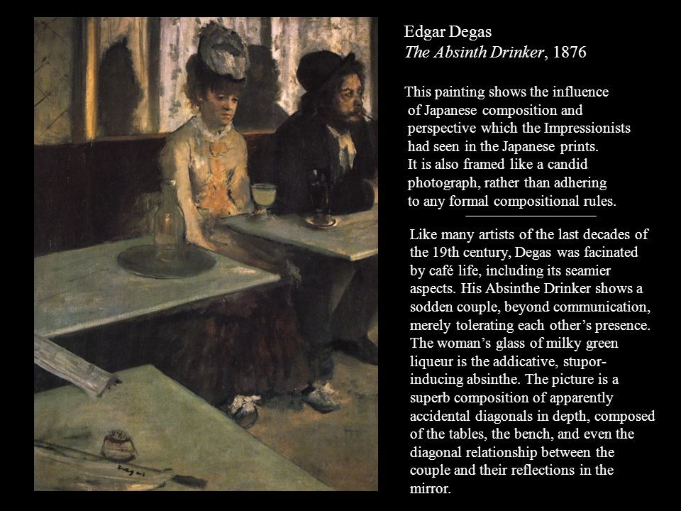 Edgar Degas The Absinth Drinker, 1876 This painting shows the influence of Japanese composition and perspective which the Impressionists had seen in t