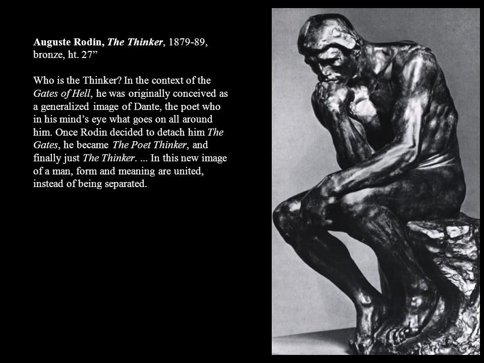 Auguste Rodin, The Thinker, 1879-89, bronze, ht. 27 Who is the Thinker? In the context of the Gates of Hell, he was originally conceived as a generali