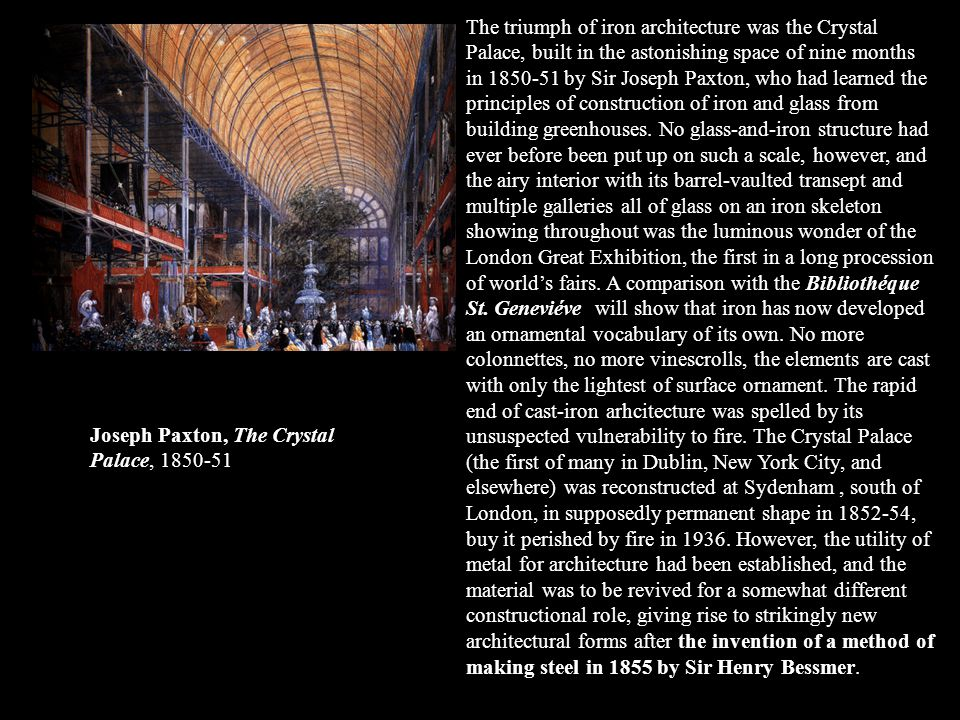 The triumph of iron architecture was the Crystal Palace, built in the astonishing space of nine months in 1850-51 by Sir Joseph Paxton, who had learne