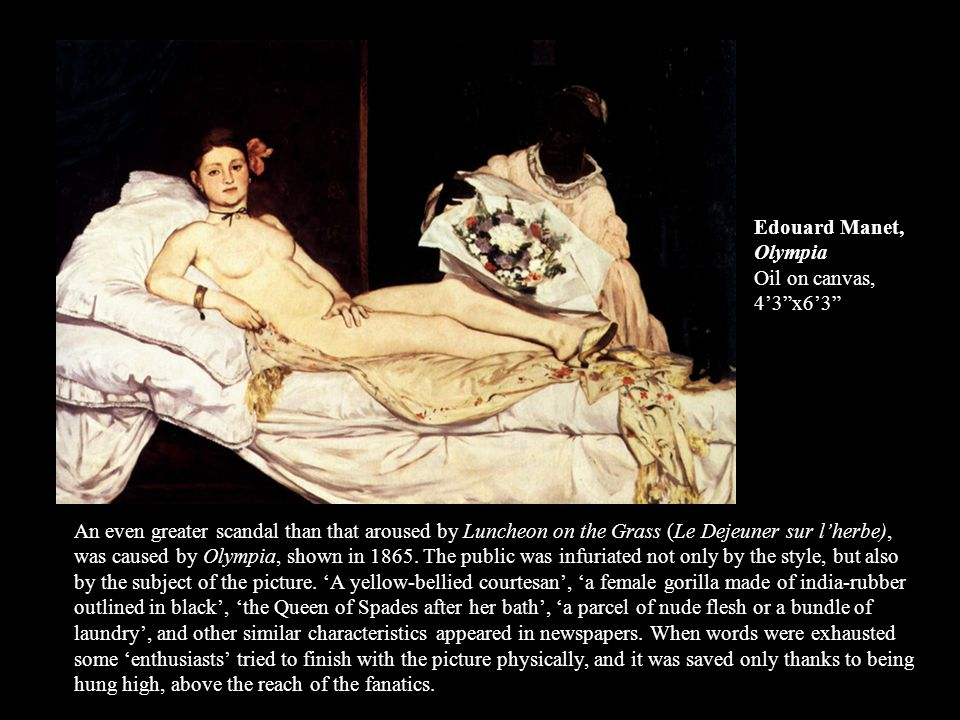 An even greater scandal than that aroused by Luncheon on the Grass (Le Dejeuner sur lherbe), was caused by Olympia, shown in 1865. The public was infu
