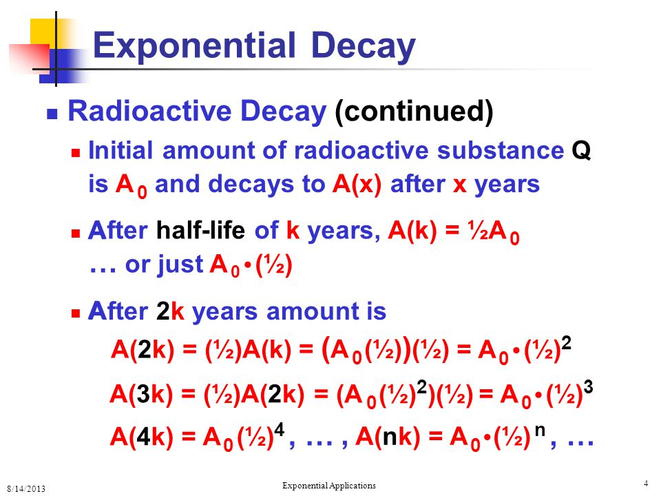 8/14/2013 Exponential Applications 4 Exponential Decay Radioactive Decay (continued) C A A A(3k) = (½)A(2k), …, A(nk) = A 0 (½) n, … = ( A 0 (½) ) (½) = A 0 (½) 2 = (A 0 (½) 2 )(½) = A 0 (½) 3 A(4k) = A 0 (½) 4 A(2k) = (½)A(k) Initial amount of radioactive substance Q is A 0 and decays to A(x) after x years After half-life of k years, A(k) = ½A 0 … or just A 0 (½) After 2k years amount is