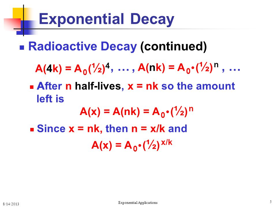 8/14/2013 Exponential Applications 5 Exponential Decay Radioactive Decay (continued) A, …, A(nk) = A 0 ( ½ ) n, … A(4k) = A 0 ( ½ ) 4 After n half-lives, x = nk so the amount A(x) = A(nk) = A 0 ( ½ ) n Since x = nk, then n = x/k and A(x) = A 0 ( ½ ) x/k left is