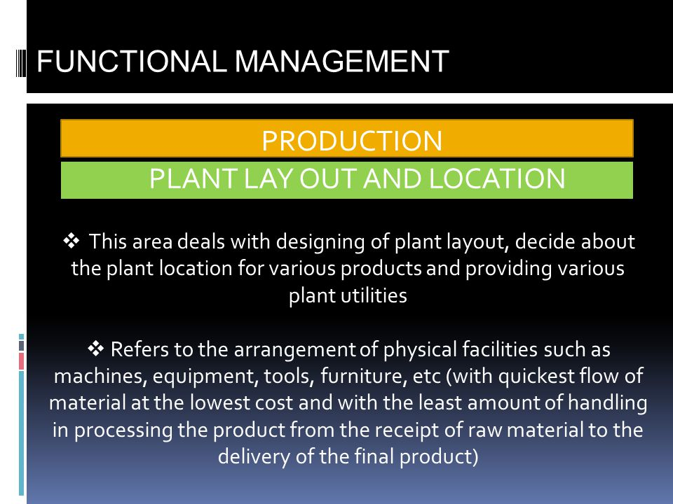 PRODUCTION FUNCTIONAL MANAGEMENT This area deals with designing of plant layout, decide about the plant location for various products and providing va