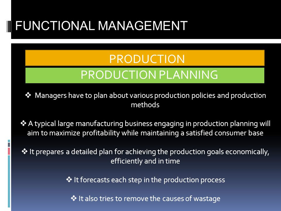 PRODUCTION FUNCTIONAL MANAGEMENT Managers have to plan about various production policies and production methods A typical large manufacturing business