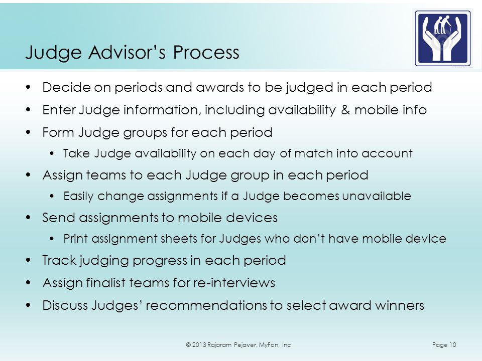 © 2013 Rajaram Pejaver, MyFon, IncPage 10 Judge Advisors Process Decide on periods and awards to be judged in each period Enter Judge information, including availability & mobile info Form Judge groups for each period Take Judge availability on each day of match into account Assign teams to each Judge group in each period Easily change assignments if a Judge becomes unavailable Send assignments to mobile devices Print assignment sheets for Judges who dont have mobile device Track judging progress in each period Assign finalist teams for re-interviews Discuss Judges recommendations to select award winners