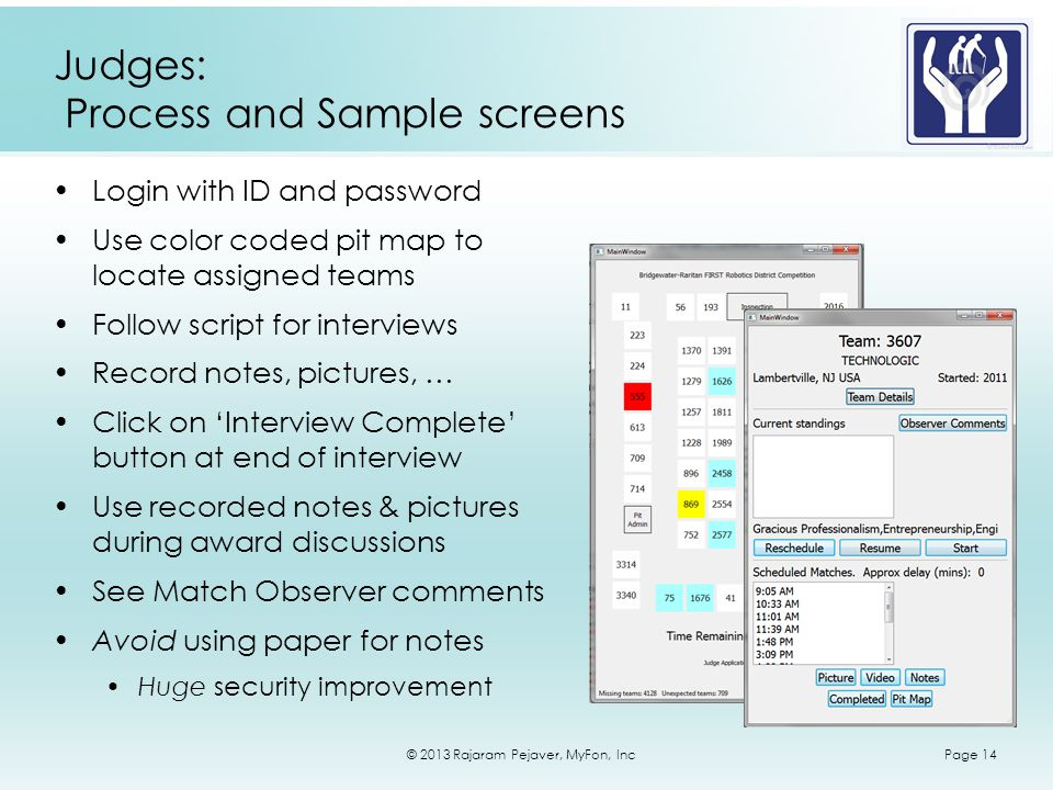 © 2013 Rajaram Pejaver, MyFon, IncPage 14 Judges: Process and Sample screens Login with ID and password Use color coded pit map to locate assigned teams Follow script for interviews Record notes, pictures, … Click on Interview Complete button at end of interview Use recorded notes & pictures during award discussions See Match Observer comments Avoid using paper for notes Huge security improvement