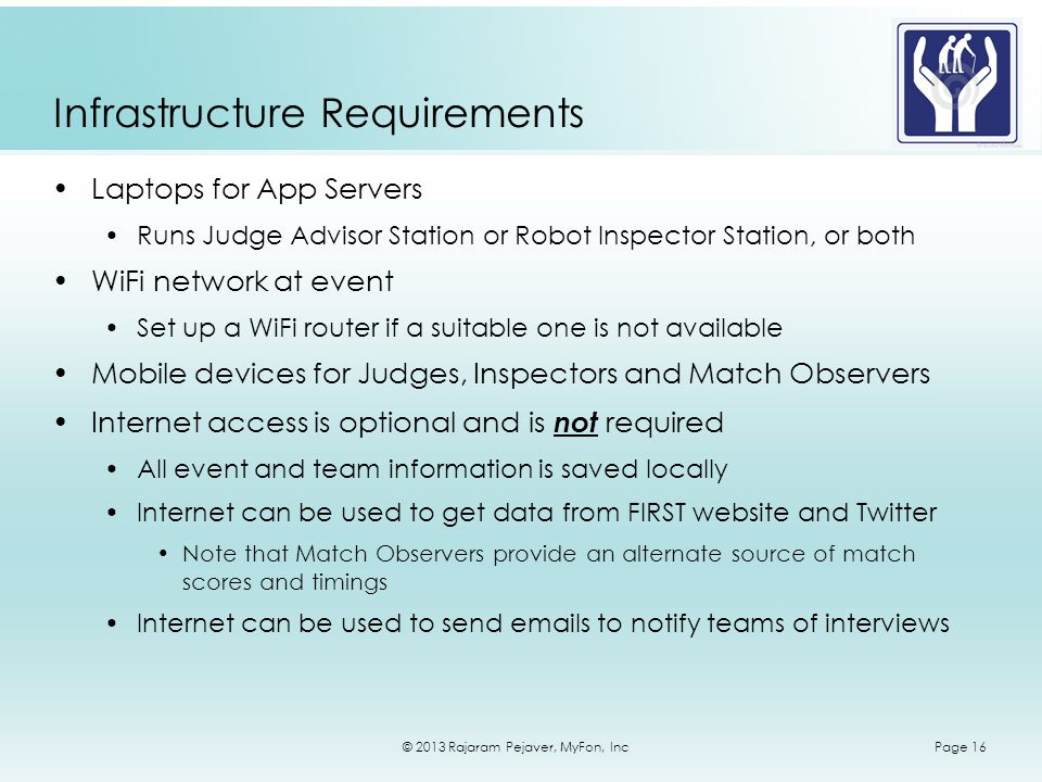 © 2013 Rajaram Pejaver, MyFon, IncPage 16 Infrastructure Requirements Laptops for App Servers Runs Judge Advisor Station or Robot Inspector Station, or both WiFi network at event Set up a WiFi router if a suitable one is not available Mobile devices for Judges, Inspectors and Match Observers Internet access is optional and is not required All event and team information is saved locally Internet can be used to get data from FIRST website and Twitter Note that Match Observers provide an alternate source of match scores and timings Internet can be used to send emails to notify teams of interviews