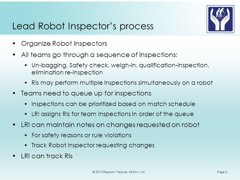 © 2013 Rajaram Pejaver, MyFon, IncPage 6 Lead Robot Inspectors process Organize Robot Inspectors All teams go through a sequence of inspections: Un-bagging, Safety check, weigh-in, qualification-inspection, elimination re-inspection RIs may perform multiple inspections simultaneously on a robot Teams need to queue up for inspections Inspections can be prioritized based on match schedule LRI assigns RIs for team inspections in order of the queue LRI can maintain notes on changes requested on robot For safety reasons or rule violations Track Robot Inspector requesting changes LRI can track RIs