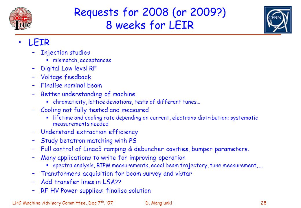 LHC Machine Advisory Committee, Dec 7 th, 07D. Manglunki28 Requests for 2008 (or 2009?) 8 weeks for LEIR LEIR –Injection studies mismatch, acceptances