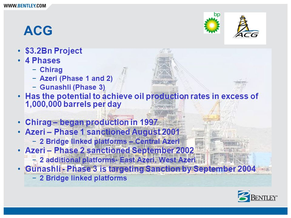 ACG $3.2Bn Project 4 Phases Chirag Azeri (Phase 1 and 2) Gunashli (Phase 3) Has the potential to achieve oil production rates in excess of 1,000,000 b