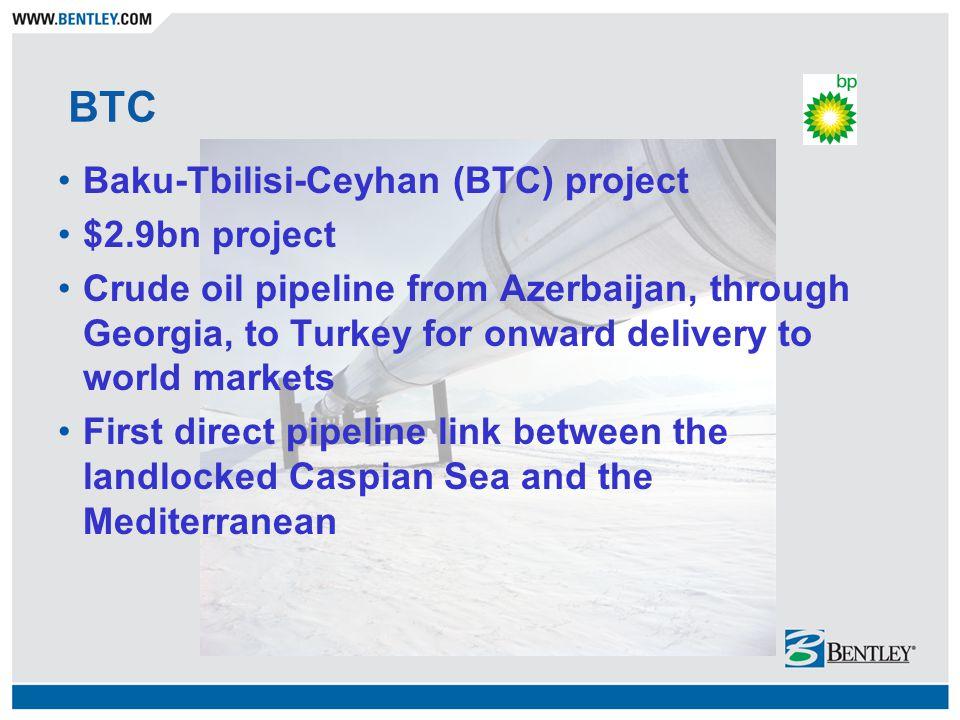 BTC Baku-Tbilisi-Ceyhan (BTC) project $2.9bn project Crude oil pipeline from Azerbaijan, through Georgia, to Turkey for onward delivery to world marke
