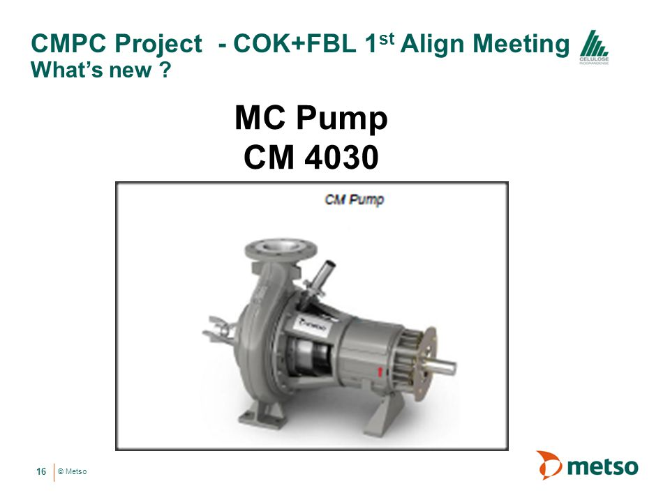 © Metso CMPC Project - COK+FBL 1 st Align Meeting Whats new ? 16 MC Pump CM 4030
