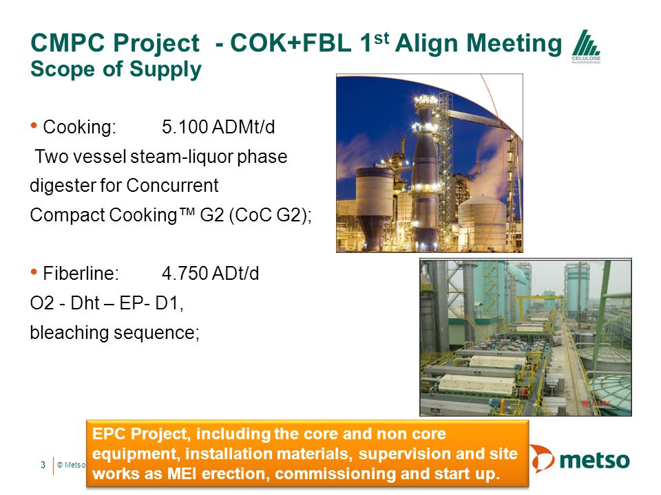 © Metso CMPC Project - COK+FBL 1 st Align Meeting Scope of Supply 3 Cooking: 5.100 ADMt/d Two vessel steam-liquor phase digester for Concurrent Compac
