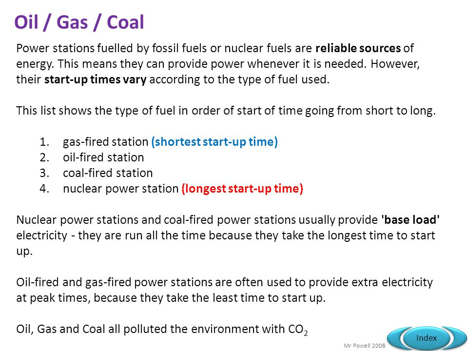 Mr Powell 2008 Index Oil / Gas / Coal Power stations fuelled by fossil fuels or nuclear fuels are reliable sources of energy.