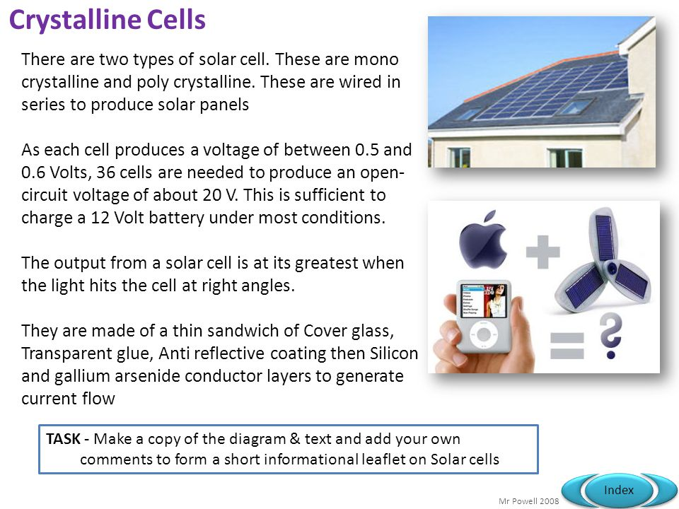 Mr Powell 2008 Index Crystalline Cells There are two types of solar cell. These are mono crystalline and poly crystalline. These are wired in series t