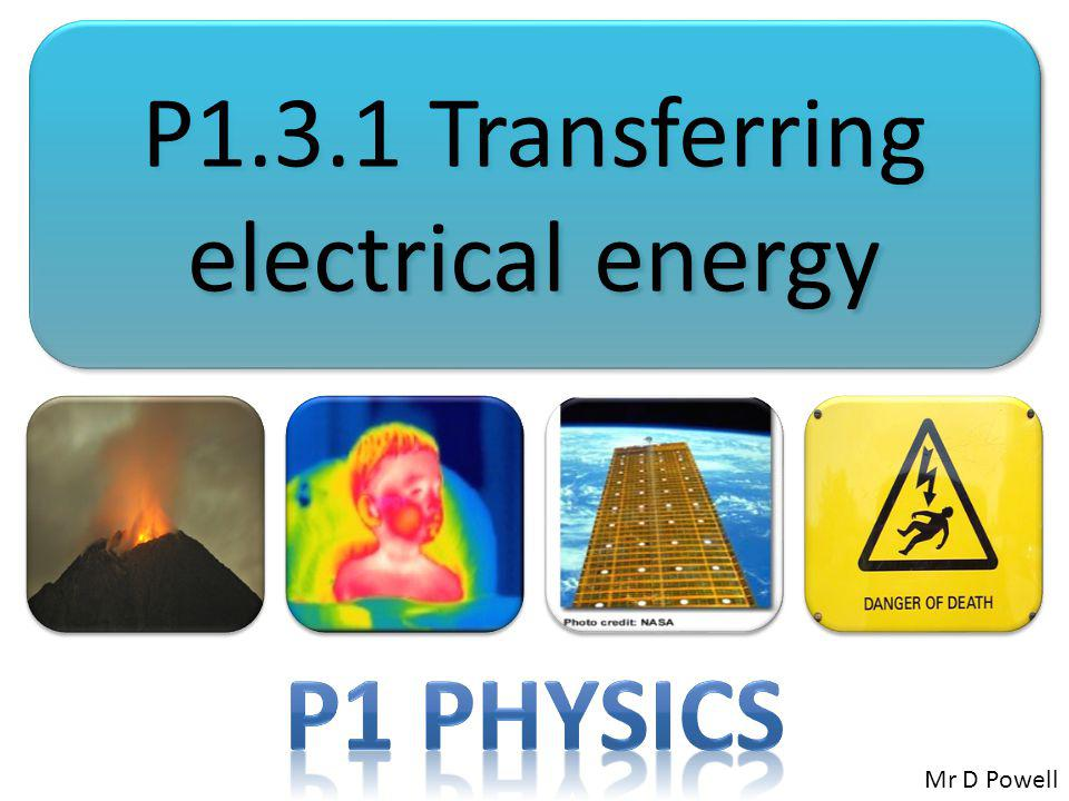 P1.3.1 Transferring electrical energy Mr D Powell